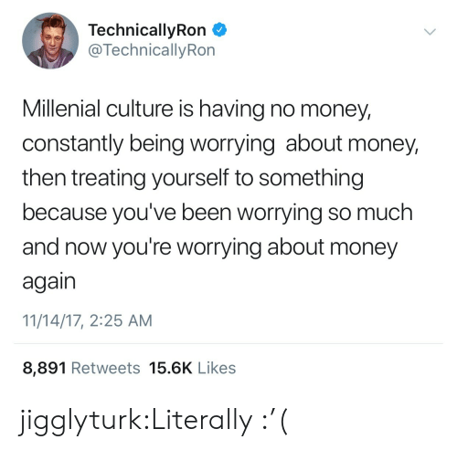 millenial: TechnicallyRon  @TechnicallyRon  Millenial culture is having no money,  constantly being worrying about money,  then treating yourself to something  because you've been worrying so much  and now you're worrying about money  again  11/14/17, 2:25 AM  8,891 Retweets 15.6K Likes jigglyturk:Literally  :'(