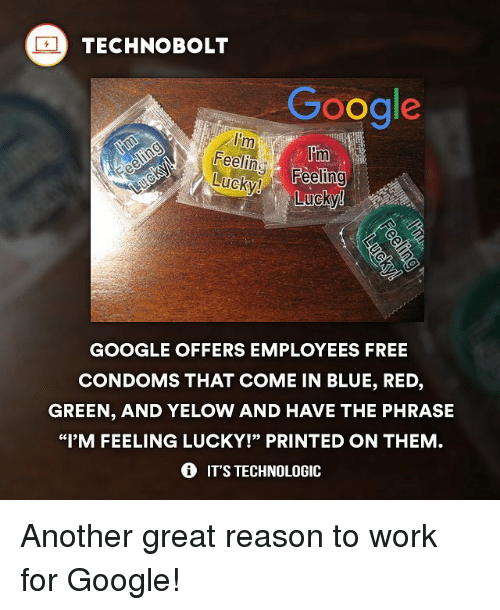 """lom: TECHNO BOLT  Google  Im  lom  Feeling-  Feeling  Lucky!  GOOGLE OFFERS EMPLOYEES FREE  CONDOMS THAT COME IN BLUE, RED,  GREEN, AND YELOW AND HAVE THE PHRASE  """"I'M FEELING LUCKY!"""" PRINTED ON THEM  IT'S TECHNOLOGIC Another great reason to work for Google!"""