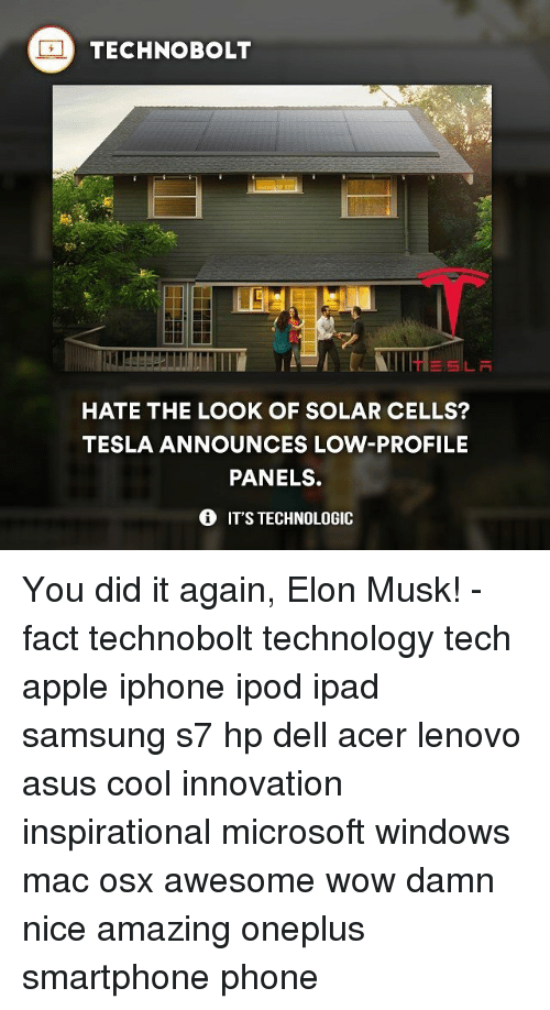 Apple, Dell, and Ipad: TECHNO BOLT  HATE THE LOOK OF SOLAR CELLS?  TESLA ANNOUNCES LOW-PROFILE  PANELS.  IT'S TECHNOLOGIC You did it again, Elon Musk! - fact technobolt technology tech apple iphone ipod ipad samsung s7 hp dell acer lenovo asus cool innovation inspirational microsoft windows mac osx awesome wow damn nice amazing oneplus smartphone phone