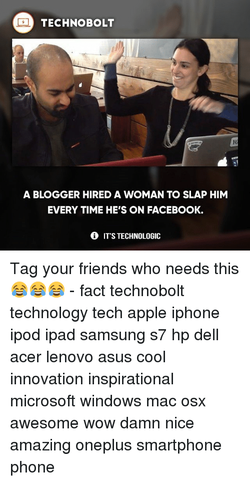 Slap Him: TECHNOBOLT  A BLOGGER HIRED A WOMAN TO SLAP HIM  EVERY TIME HE'S ON FACEBOOK.  IT'S TECHNOLOGIC Tag your friends who needs this 😂😂😂 - fact technobolt technology tech apple iphone ipod ipad samsung s7 hp dell acer lenovo asus cool innovation inspirational microsoft windows mac osx awesome wow damn nice amazing oneplus smartphone phone