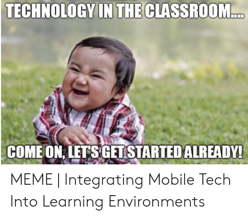 Technology Meme: TECHNOLOGY IN THE CLASSROOM...  COME ON LET S GET STARTED ALREADY! MEME | Integrating Mobile Tech Into Learning Environments
