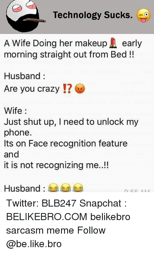 Be Like, Crazy, and Meme: Technology Sucks. G  A Wife Doing her makeupearly  morning straight out from Bed!!  Husband:  Are you crazy !  Wife:  Just shut up, I need to unlock my  phone.  Its on Face recognition feature  and  it is not recognizing me..!!  Husband :  부부 부 Twitter: BLB247 Snapchat : BELIKEBRO.COM belikebro sarcasm meme Follow @be.like.bro
