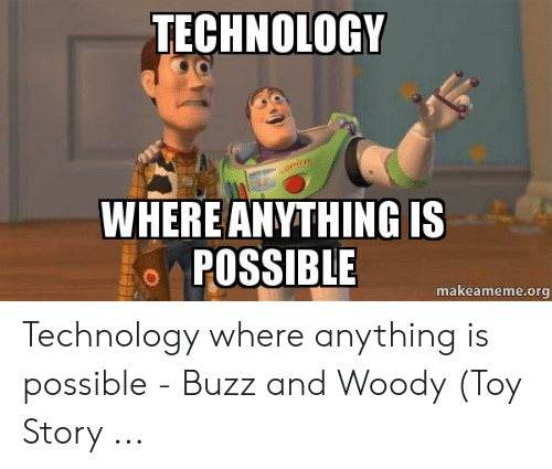 Technology Meme: TECHNOLOGY  WHERE ANYTHING IS  POSSIBLE  makeameme.org Technology where anything is possible - Buzz and Woody (Toy Story ...