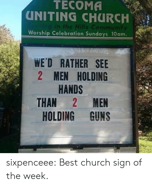 worship: TECOMA  UNITING CHURCH  Ving in the Hills Community  Worship Celebration Sundays 10am.  WE'D RATHER SEE  2 MEN HOLDING  HANDS  MEN  THAN  HOLDING GUNS sixpenceee: Best church sign of the week.