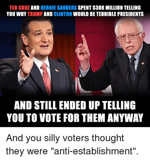 "Bernie Sanders, Memes, and Ted: TED AND  BERNIE SANDERS  SPENT $300 MILLION TELLING  YOU WHY TRUMP  AND  CLINTON  WOULD BE TERRIBLE PRESIDENTS  ALIBERTARIANFUTU  AND STILL ENDED UP TELLING  YOU TO VOTE FOR THEM ANYWAY And you silly voters thought they were ""anti-establishment""."