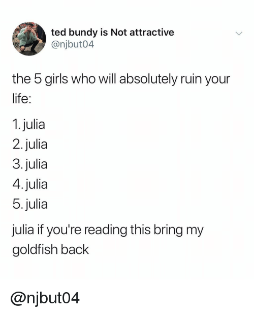 If Youre Reading This: ted bundy is Not attractive  @njbut04  the 5 girls who will absolutely ruin your  life  1. julia  2.julia  3.julia  4.julia  5.julia  julia if you're reading this bring my  goldfish back @njbut04