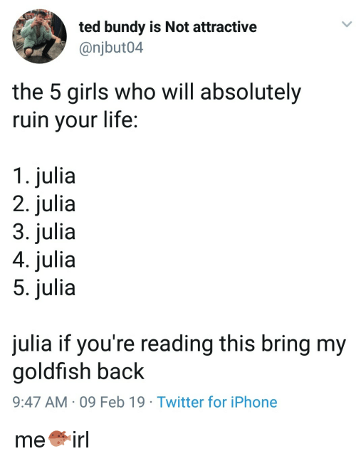 If Youre Reading This: ted bundy is Not attractive  @njbut04  the 5 girls who will absolutely  ruin your life;  1. julia  2. julia  3. julia  4. julia  5. julia  julia if you're reading this bring my  goldfish back  9:47 AM 09 Feb 19 Twitter for iPhone me🐡irl