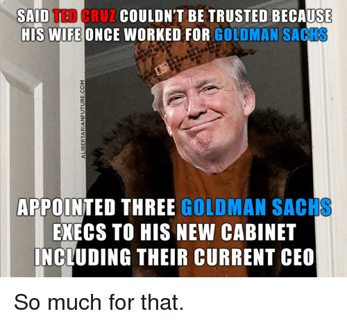 Memes, Ted, and Ted Cruz: TED CRUZ  COULDN'T BE TRUSTED BECAUSE  SAID  HIS WIFE ONCE WORKED FOR  GOLDMAN SACHS  APPOINTED THREE GOLDMAN SACHS  EXECS TO HIS NEW CABINET  INCLUDING THEIR CURRENT CEO So much for that.