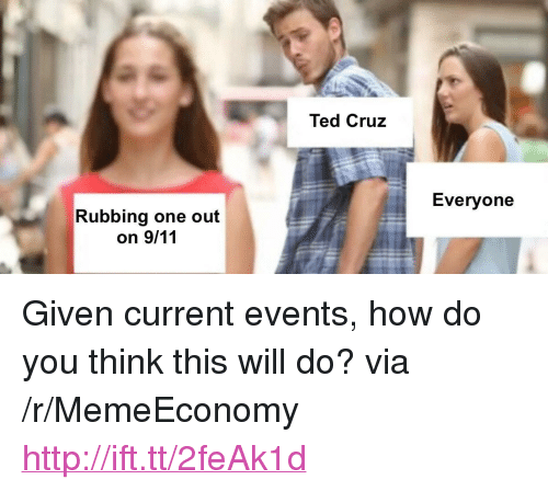 "current events: Ted Cruz  Everyone  Rubbing one out <p>Given current events, how do you think this will do? via /r/MemeEconomy <a href=""http://ift.tt/2feAk1d"">http://ift.tt/2feAk1d</a></p>"