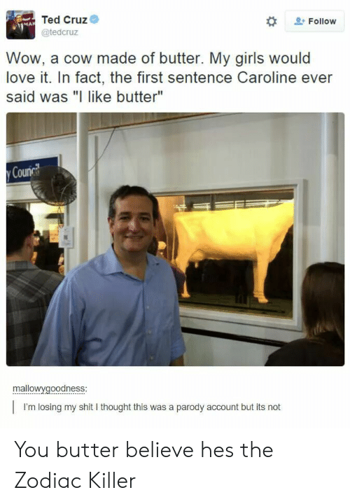"""the zodiac killer: Ted Cruz  @tedcruz  2: Follow  Wow, a cow made of butter. My girls would  love it. In fact, the first sentence Caroline ever  said was """"I like butter""""  Counc  mallowygoodness  