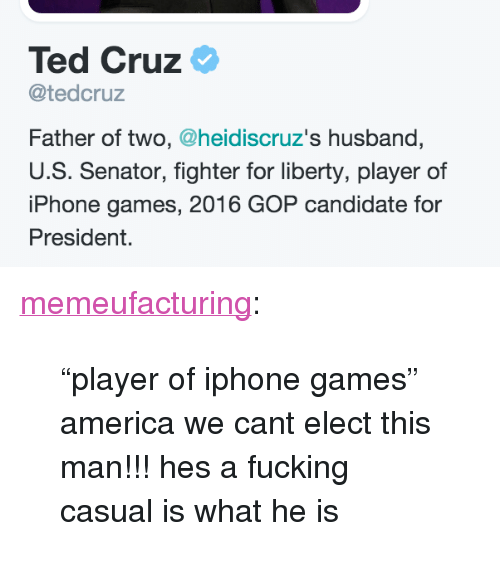 "Fucking Casual: Ted Cruz  @tedcruz  Father of two, @heidiscruz's husband,  U.S. Senator, fighter for liberty, player of  iPhone games, 2016 GOP candidate for  President. <p><a class=""tumblr_blog"" href=""http://memeufacturing.tumblr.com/post/140114867768"">memeufacturing</a>:</p> <blockquote> <p>""player of iphone games"" america we cant elect this man!!! hes a fucking casual is what he is <br/></p> </blockquote>"
