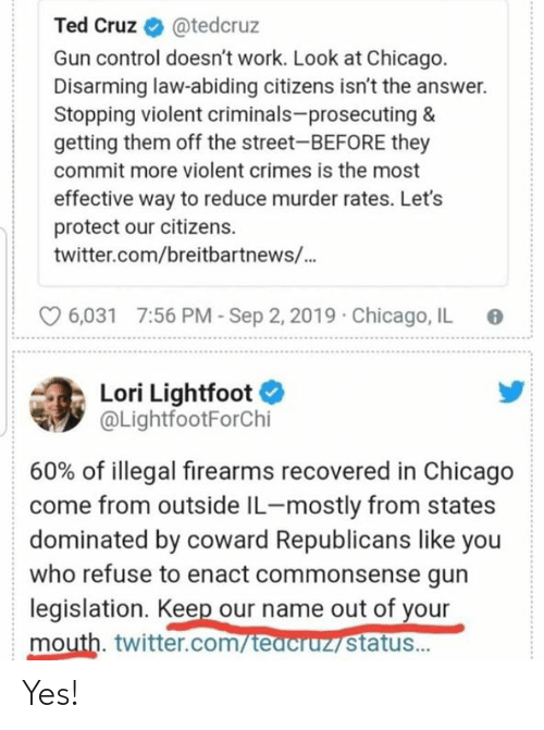gun control: Ted Cruz  @tedcruz  Gun control doesn't work. Look at Chicago.  Disarming law-abiding citizens isn't the answer.  Stopping violent criminals-prosecuting &  getting them off the street-BEFORE they  commit more violent crimes is the most  effective way to reduce murder rates. Let's  protect our citizens  twitter.com/breitbartnews/...  7:56 PM-Sep 2, 2019  Chicago, IL  6,031  Lori Lightfoot  @LightfootForChi  60% of illegal firearms recovered in Chicago  come from outside IL-mostly from states  dominated by coward Republicans like you  who refuse to enact commonsense gun  legislation. Keep our name out of your  mouth. twitter.com/teacruz status... Yes!
