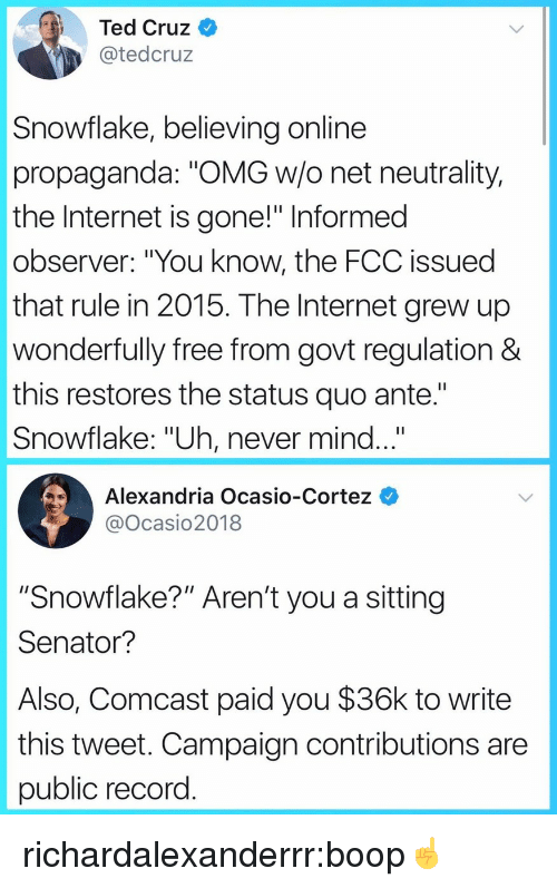 """ante: Ted Cruz  @tedcruz  Snowflake, believing online  propaganda: """"OMG w/o net neutrality,  the Internet is gone!"""" Informed  observer: """"You know, the FCC issued  that rule in 2015. The Internet grew up  wonderfully free from govt regulation &  this restores the status quo ante.""""  Snowflake: """"Uh, never mind...""""  Alexandria Ocasio-Cortez  @Ocasio2018  """"Snowflake?"""" Aren't you a sitting  Senator?  Also, Comcast paid you $36k to write  this tweet. Campaign contributions are  public record richardalexanderrr:boop☝️"""