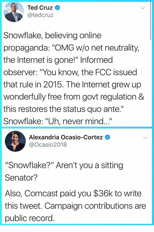 """Ted Cruz: Ted Cruz  @tedcruz  Snowflake, believing online  propaganda: """"OMG w/o net neutrality,  the Internet is gone!"""" Informed  observer: """"You know, the FCC issued  that rule in 2015. The Internet grew up  wonderfully free from govt regulation &  this restores the status quo ante.""""  Snowflake: """"Uh, never mind...""""  Alexandria Ocasio-Cortez  @Ocasio2018  """"Snowflake?"""" Aren't you a sitting  Senator?  Also, Comcast paid you $36k to write  this tweet. Campaign contributions are  public record"""