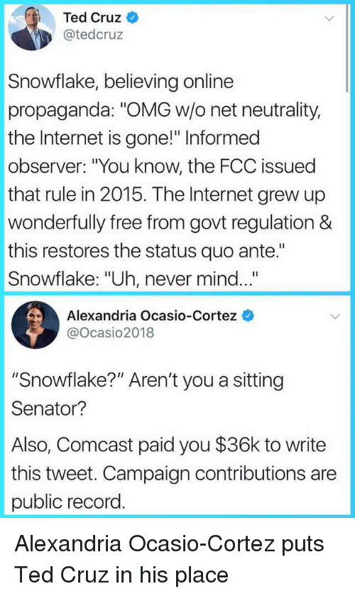 """ante: Ted Cruz  @tedcruz  Snowflake, believing online  propaganda: """"OMG w/o net neutrality,  the Internet is gone!"""" Informed  observer: """"You know, the FCC issued  that rule in 2015. The Internet grew up  wonderfully free from govt regulation &  this restores the status quo ante.""""  Snowflake: """"Uh, never mind...  Alexandria Ocasio-Cortez  @ocasio2018  """"Snowflake?"""" Aren't you a sitting  Senator?  Also, Comcast paid you $36k to write  this tweet. Campaign contributions are  public record. Alexandria Ocasio-Cortez puts Ted Cruz in his place"""