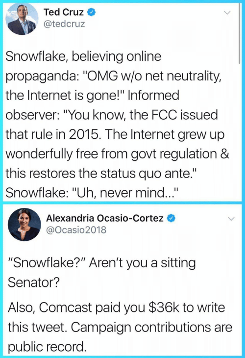 "cortez: Ted Cruz  @tedcruz  Snowflake, believing online  propaganda: ""OMG w/o net neutrality,  the Internet is gone!"" Informed  observer: ""You know, the FCC issued  that rule in 2015. The Internet grew up  wonderfully free from govt regulation &  this restores the status quo ante.""  Snowflake: ""Uh, never mind...""  Alexandria Ocasio-Cortez  @Ocasio2018  ""Snowflake?"" Aren't you a sitting  Senator?  Also, Comcast paid you $36k to write  this tweet. Campaign contributions are  public record"