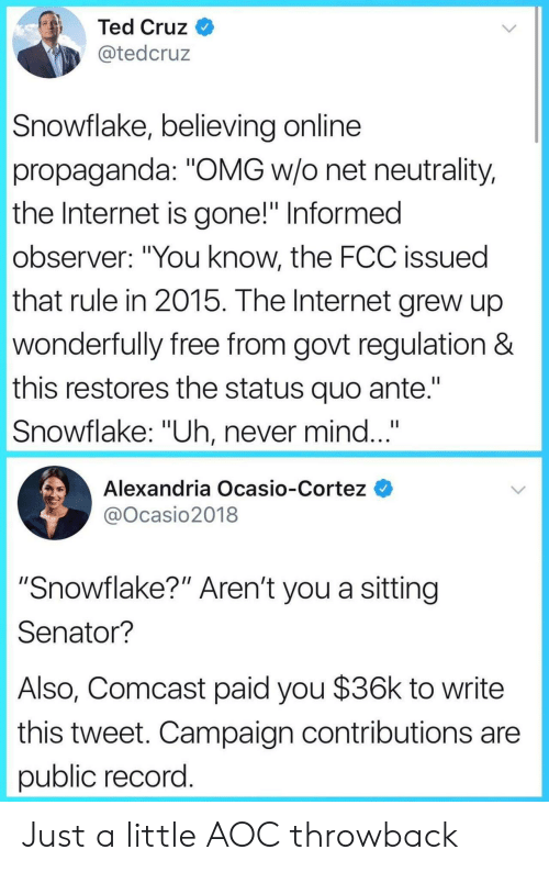 "cortez: Ted Cruz  @tedcruz  Snowflake, believing online  propaganda: ""OMG w/o net neutrality,  the Internet is gone!"" Informed  observer: ""You know, the FCC issued  that rule in 2015. The Internet grew up  wonderfully free from govt regulation &  this restores the status quo ante.""  Snowflake: ""Uh, never mind...  Alexandria Ocasio-Cortez  @Ocasio2018  ""Snowflake?"" Aren't you a sitting  Senator?  Also, Comcast paid you $36k to write  this tweet. Campaign contributions are  public record Just a little AOC throwback"