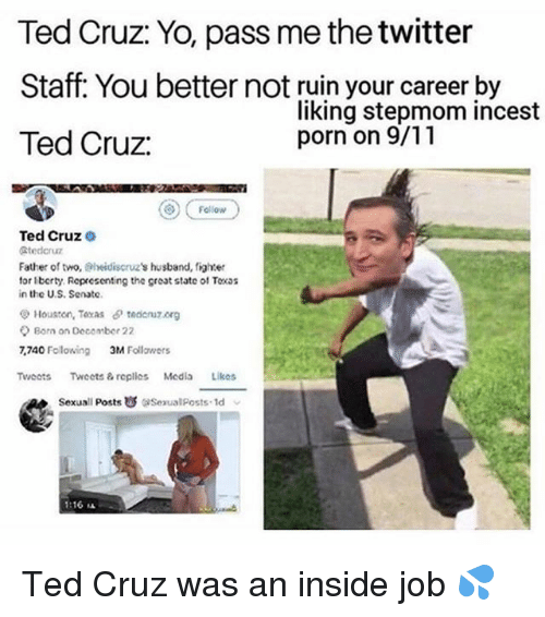 9/11, Memes, and Ted: Ted Cruz: Yo, pass me the twitter  Staff: You better not ruin your career by  Ted Cruz  liking stepmom incest  porn on 9/11  ) Fellovw  Ted Cruz  Stederuz  Father of two, Sheidiscruz's husband, fighter  tor lberty. Representing the great state ol Toxs  in the U.S. Senate  Houston, Toxas tedcnuz.org  Born on Decomber 22  7,740 Folowing  3M Follawers  Tweots Twoets& replles Media Likos  Sexuall Posts  ise ualposts. Id  1:16 ㅨ Ted Cruz was an inside job 💦