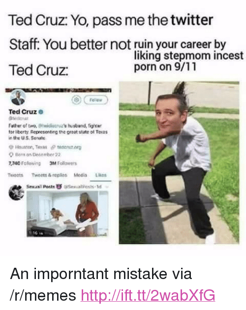 "Poste: Ted Cruz: Yo, pass me the twitter  Staff. You better not ruin your career by  Ted Cruz:  liking stepmom incest  porn on 9/11  Ted Cruze  Father of tro, idis's ustband, figle  for Iberty Representing the great state of Tocas  in the US Senate  Houston, Teras θ taenutn  Ber os December 22  740 Folewing Mllrs  Twoots Tweets&replios Medis Likes  Sexasil Poste  esual Posts td <p>An imporntant mistake via /r/memes <a href=""http://ift.tt/2wabXfG"">http://ift.tt/2wabXfG</a></p>"