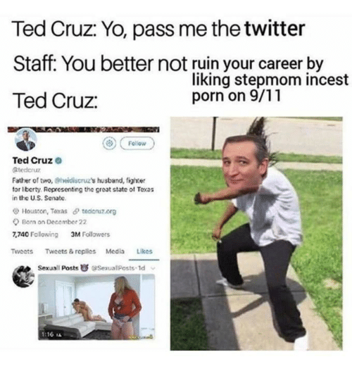 liks: Ted Cruz: Yo, pass me the twitter  Staff. You better not ruin your career by  Ted Cruz:  liking stepmom incest  porn on 9/11  Ted Cruze  Btederu  Father of two, eheidiscruz's husband, fighter  for Iberty Representing the great state of Toxas  in the US. Senate.  Houston, Texas θ tedenzorg  Born on Decomber 22  7,740 Fclowing  3M Follawers  TwoetsTweets & replles Media Liks  Sexuall Posts SexualPosts-1d  1:16