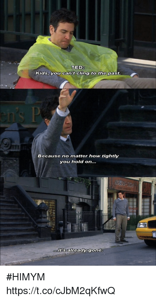 Memes, Ted, and Kids: TED  Kids, you can't cling to the past  Because no matter how tightly  you hold on  tis already  gone. #HIMYM https://t.co/cJbM2qKfwQ