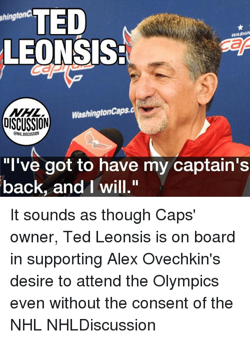 "andie: TED  LEONSIS:  shingtonC  WASHIN  NHL  OISCUSSION  WashingtonCaps.  GNHL DISCUSSION  ""l've got to have my captain's  back, andI will."" It sounds as though Caps' owner, Ted Leonsis is on board in supporting Alex Ovechkin's desire to attend the Olympics even without the consent of the NHL NHLDiscussion"