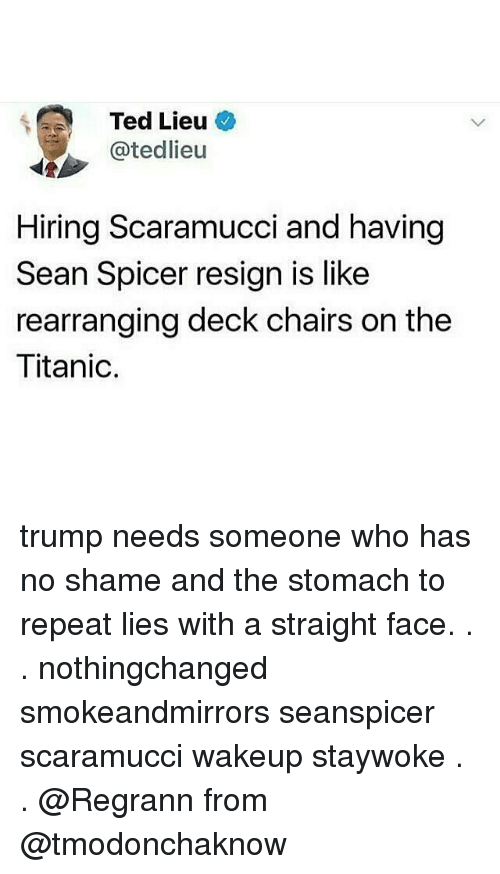 Seanspicer: Ted Lieu  @tedlieu  Hiring Scaramucci and having  Sean Spicer resign is like  rearranging deck chairs on the  Titanic. trump needs someone who has no shame and the stomach to repeat lies with a straight face. . . nothingchanged smokeandmirrors seanspicer scaramucci wakeup staywoke . . @Regrann from @tmodonchaknow