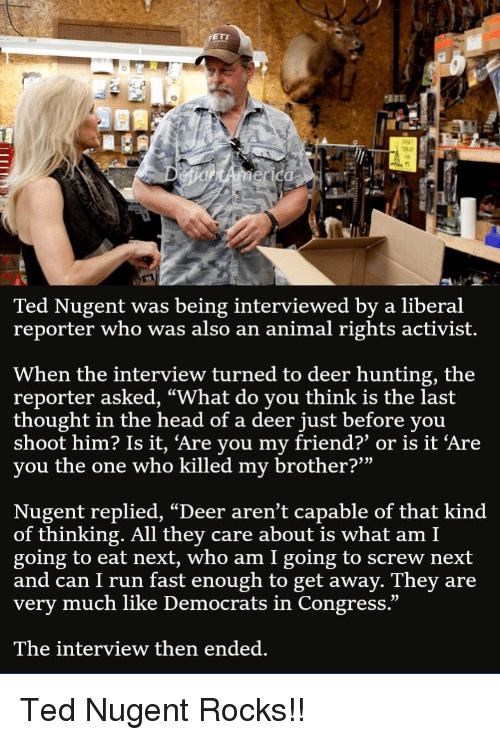 "Deer Hunting: Ted Nugent was being interviewed by a liberal  reporter who was also an animal rights activist.  When the interview turned to deer hunting, the  reporter asked, ""What do you think is the last  thought in the head of a deer just before you  shoot him? Is it, 'Are you my friend?' or is it 'Are  you the one who killed my brother?""  Nugent replied, ""Deer aren't capable of that kind  of thinking. All they care about is what am I  going to eat next, who am I going to screw next  and can I run fast enough to get away. They are  very much like Democrats in Congress.""  The interview then ended."