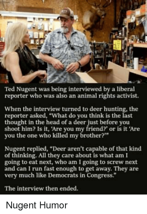 "Deer Hunting: Ted Nugent was being interviewed by a liberal  reporter who was also an animal rights activist.  When the interview turned to deer hunting, the  reporter asked, ""What do you think is the last  thought in the head of a deer just before you  shoot him? Is it, Are you my friend? or is it Are  you the one who killed my brother?""  Nugent replied, ""Deer aren't capable of that kind  of thinking. All they care about is what am I  going to eat next, who am I going to screw next  and can I run fast enough to get away. They are  very much like Democrats in Congress.  The interview then ended."