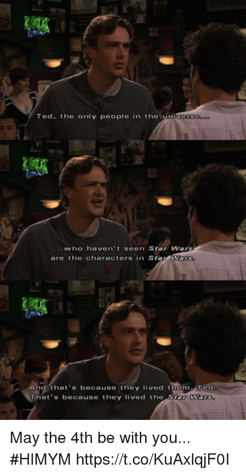 sars: Ted, the only people in the univers  who haven't seen Star Wars  are the characters in Sta  And that's because they lived them Ted  That's because they  lived the Sar Warse May the 4th be with you... #HIMYM https://t.co/KuAxlqjF0I