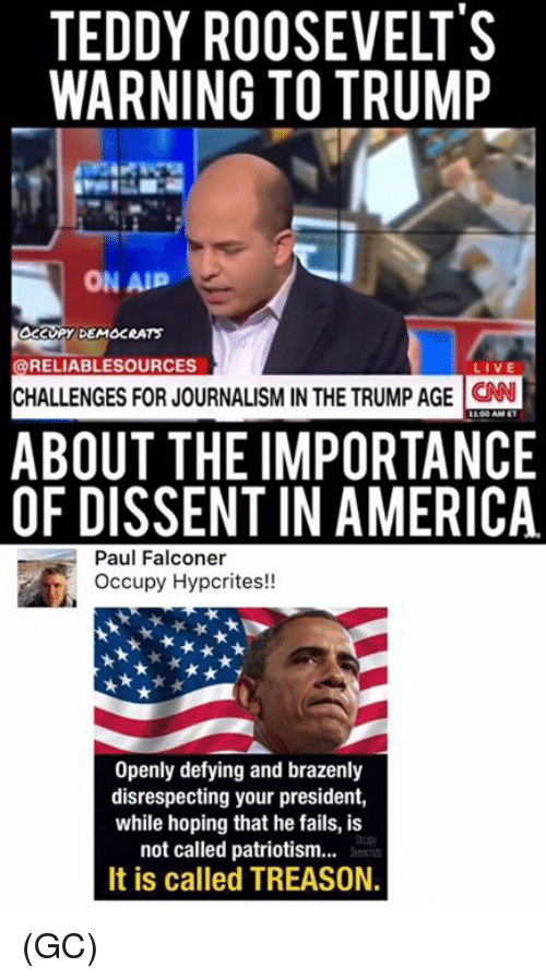 Dissent: TEDDY ROOSEVELT'S  WARNING TO TRUMP  ON AP  DEMOCRATS  @RELIABLESOURCES  CHALLENGES FOR JOURNALISM IN THE TRUMP AGE  CNN  ABOUT THE IMPORTANCE  OF DISSENT IN AMERICA  Paul Falconer  Occupy Hypcrites!!  Openly defying and brazenly  disrespecting your president,  while hoping that he fails, is  not called patriotism...  It is called TREASON. (GC)