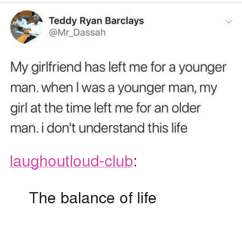 """Barclays: Teddy Ryan Barclays  @Mr Dassah  My girlfriend has left me for a younger  man. when l was a younger man, my  girl at the time left me for an older  man. i don't understand this life <p><a href=""""http://laughoutloud-club.tumblr.com/post/173925411186/the-balance-of-life"""" class=""""tumblr_blog"""">laughoutloud-club</a>:</p>  <blockquote><p>The balance of life</p></blockquote>"""
