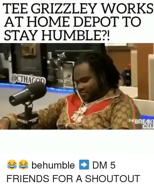 Stay Humble: TEE GRIZZLEY WORKS  AT HOME DEPOT TO  STAY HUMBLE?!  D BR  EA  OLT 😂😂 behumble ➡️ DM 5 FRIENDS FOR A SHOUTOUT
