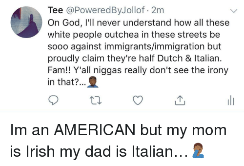 Immigration: Tee @PoweredByJollof 2m  On God, I'll never understand how all these  white people outchea in these streets be  sooo against immigrants/immigration but  proudly claim they're half Dutch & ltalian  Fam!! Y'all niggas really don't see the irony  in that?.. Im an AMERICAN but my mom is Irish  my dad is Italian…🤦🏾‍♂️
