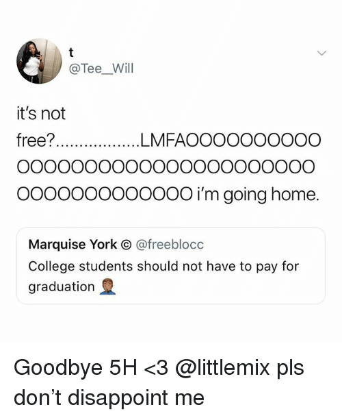 College, Memes, and Free: @Tee_Will  it's not  free?...... ...LMFAOOOOOOOOOO  Oooooooo0oooO i'm going home.  Marquise York C @freeblocc  College students should not have to pay for  graduation Goodbye 5H <3 @littlemix pls don't disappoint me