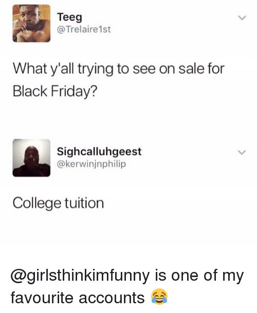 Black Friday, College, and Friday: Teeg  @Trelaire1st  What y'all trying to see on sale for  Black Friday?  Sighcalluhgeest  @kerwinjnphilip  College tuition @girlsthinkimfunny is one of my favourite accounts 😂