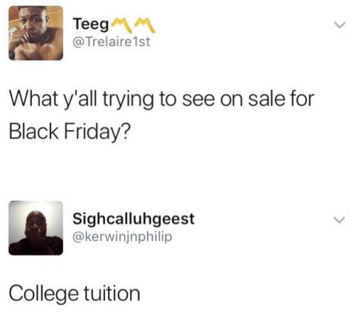 Black Friday: Teeg  @Trelaire1st  What y'all trying to see on sale for  Black Friday?  Sighcalluhgeest  @kerwinjnphilip  College tuition