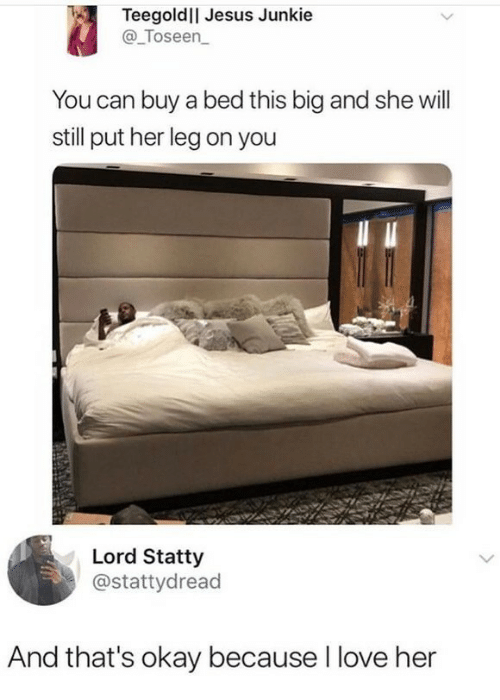 junkie: Teegoldll Jesus Junkie  @_Toseen  You can buy a bed this big and she will  still put her leg on you  Lord Statty  @stattydread  And that's okay because I love her