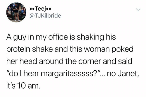"""protein shake: Teej  @TJKilbride  A guy in my office is shaking his  protein shake and this woman poked  her head around the corner and said  """"do I hear margaritasssss?""""... no Janet,  it's 10 am."""