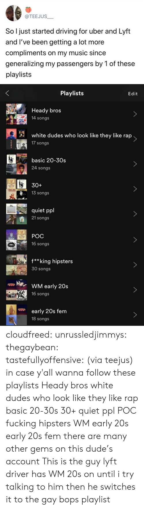 hipsters: @TEEJUS  So l just started driving for uber and Lyft  and I've been getting a lot more  compliments on my music since  generalizing my passengers by 1 of these  playlists   Playlists  Edit  Heady bros  14 songs  white dudes who look like they like rap  17 songs  basic 20-30s  >  24 songs  30+  13 Songs  quiet ppl  21 songs   POC  16 songs  f**king hipsters  30 songs  WM early 20s  16 songs  hoopa  early 20s fem  18 songs cloudfreed:  unrussledjimmys:  thegaybean:  tastefullyoffensive: (via teejus)  in case y'all wanna follow these playlists  Heady bros  white dudes who look like they like rap  basic 20-30s  30+  quiet ppl  POC  fucking hipsters  WM early 20s  early 20s fem there are many other gems on this dude's account  This is the guy  lyft driver has WM 20s on until i try talking to him then he switches it to the gay bops playlist