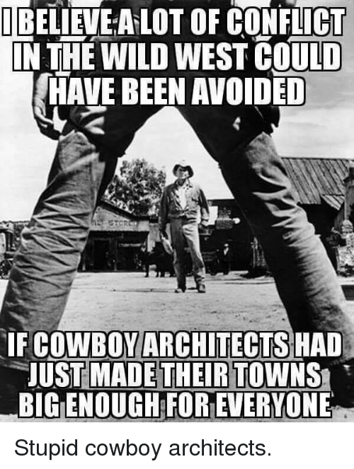 towns: TEELİEVEALOT OF CONFLICT  N THE WILD WEST COULD  HAVE BEEN AVOIDED  COWBOY ARCHITECTS  IF HAD  UST MADETHEIR TOWNS  BIG ENOUGH FOREVERYONE Stupid cowboy architects.