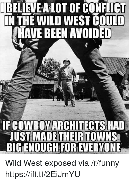 wild west: TEELİEVEALOT OF CONFLICT  N THE WILD WEST COULD  HAVE BEEN AVOIDED  IF COWBOYARCHITECTS HAD  UST MADETHEIR TOWNS  BIG ENOUGH FOR EVERYONE Wild West exposed via /r/funny https://ift.tt/2EiJmYU