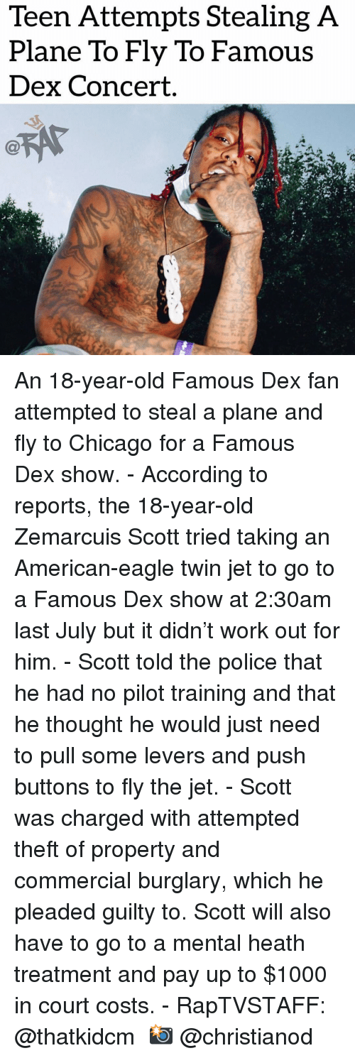 Heath: Teen Attempts Stealing A  Plane To Fly To Famous  Dex Concert. An 18-year-old Famous Dex fan attempted to steal a plane and fly to Chicago for a Famous Dex show.⁣ -⁣ According to reports, the 18-year-old Zemarcuis Scott tried taking an American-eagle twin jet to go to a Famous Dex show at 2:30am last July but it didn't work out for him.⁣ -⁣ Scott told the police that he had no pilot training and that he thought he would just need to pull some levers and push buttons to fly the jet.⁣ -⁣ Scott was charged with attempted theft of property and commercial burglary, which he pleaded guilty to. Scott will also have to go to a mental heath treatment and pay up to $1000 in court costs.⁣ -⁣ RapTVSTAFF: @thatkidcm⁣ 📸 @christianod⁣