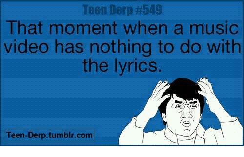 Lyrics: Teen Derp #549  Ihat moment when a musIc  video has nothing to do with  the lyrics.  Teen-Derp.tumblr.com