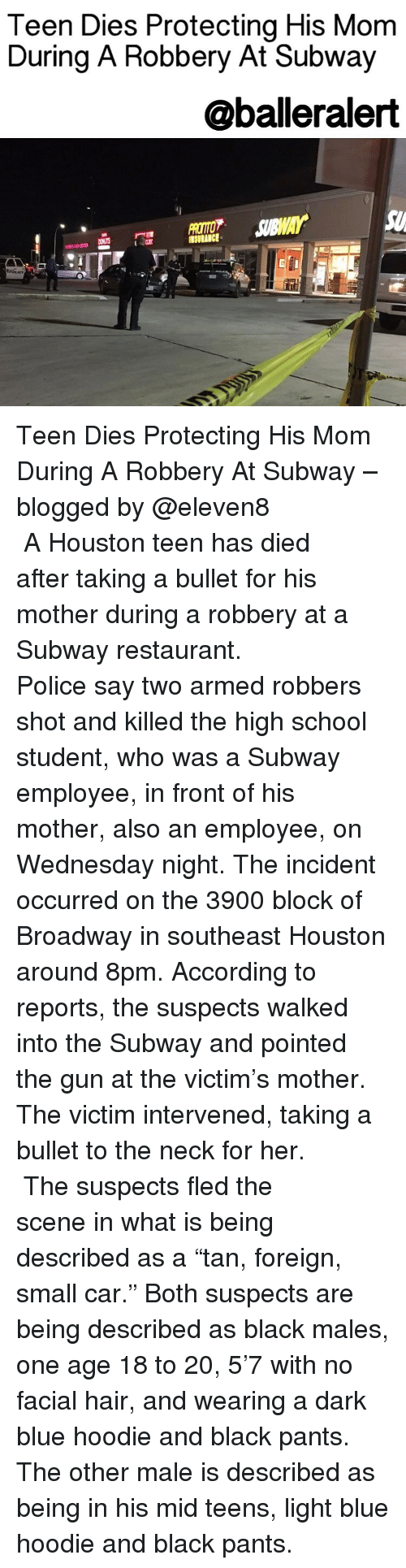 "hoody: Teen Dies Protecting His Mom  During A Robbery At Subway  @balleralert Teen Dies Protecting His Mom During A Robbery At Subway – blogged by @eleven8 ⠀⠀⠀⠀⠀⠀⠀⠀⠀ ⠀⠀⠀⠀⠀⠀⠀⠀⠀ A Houston teen has died after taking a bullet for his mother during a robbery at a Subway restaurant. ⠀⠀⠀⠀⠀⠀⠀⠀⠀ ⠀⠀⠀⠀⠀⠀⠀⠀⠀ Police say two armed robbers shot and killed the high school student, who was a Subway employee, in front of his mother, also an employee, on Wednesday night. The incident occurred on the 3900 block of Broadway in southeast Houston around 8pm. According to reports, the suspects walked into the Subway and pointed the gun at the victim's mother. The victim intervened, taking a bullet to the neck for her. ⠀⠀⠀⠀⠀⠀⠀⠀⠀ ⠀⠀⠀⠀⠀⠀⠀⠀⠀ The suspects fled the scene in what is being described as a ""tan, foreign, small car."" Both suspects are being described as black males, one age 18 to 20, 5'7 with no facial hair, and wearing a dark blue hoodie and black pants. The other male is described as being in his mid teens, light blue hoodie and black pants."