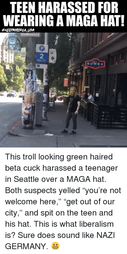 """Memes, Troll, and Germany: TEEN HARASSED FOR  WEARING A MAGA HAT  OKEEPAMERICAUA  2  RUMB A This troll looking green haired beta cuck harassed a teenager in Seattle over a MAGA hat. Both suspects yelled """"you're not welcome here,"""" """"get out of our city,"""" and spit on the teen and his hat. This is what liberalism is? Sure does sound like NAZI GERMANY. 😬"""