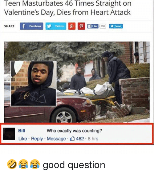 Facebook, Valentine's Day, and Good: Teen Masturbates 46 Times Straight on  Valentine's Day, Dies from Heart Attack  SHARE  Facebook  Tweet  Bill  Who exactly was counting?  Like Reply Message 462 8 hrs 🤣😂😂 good question