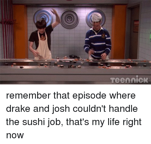 Relatable: Teen nick remember that episode where drake and josh couldn't handle the sushi job, that's my life right now