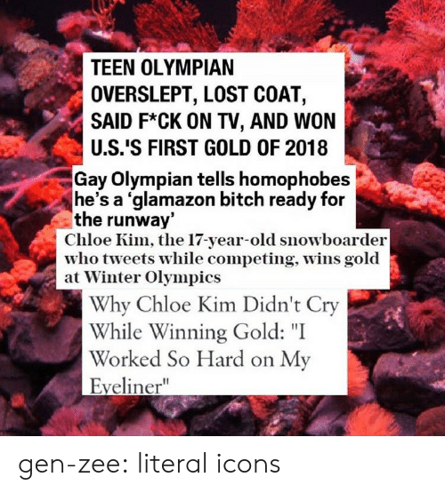 "Overslept: TEEN OLYMPIAN  OVERSLEPT, LOST COAT,  SAID F*CK ON TV, AND WON  U.S.'S FIRST GOLD OF 2018  Gay Olympian tells homophobes  he's a 'glamazon bitch ready for  the runway  Chloe Kim, the 17-year-old snowboarder  who tveets while competing, Wins gold  at Winter Olympics  Why Chloe Kim Didn't Cry  While Winning Gold: ""I  Worked So Hard on My  Eyeliner"" gen-zee:  literal icons"