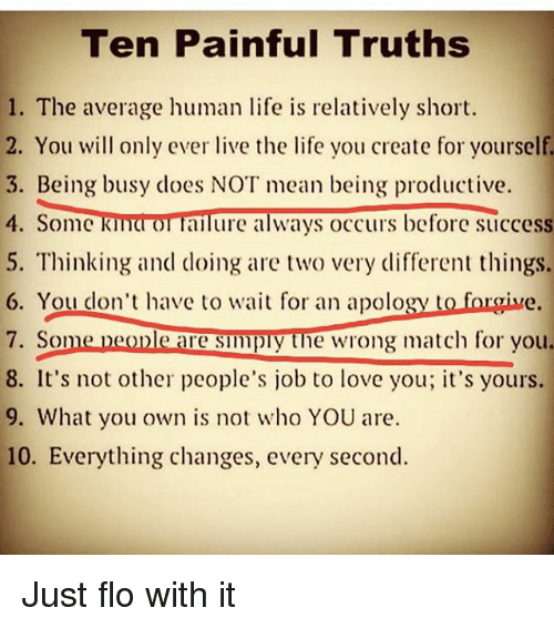 Life, Love, and Memes: Teen Painful Truths  1. The average human life is relatively short.  2. You will only ever live the life you create for yourself.  3. Being busy does NOT mean being productive.  4. Some K  OT failure always occurs before success  5. Thinking and doing are two very different things.  6. You don't have to wait for an apology  to  forgive.  7. Some people are simply the wrong match for you.  8. It's not other people's job to love you; it's yours.  9. What you own is not who YOU are.  10. Everything changes, every second. Just flo with it